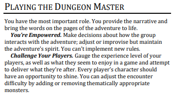Challenge Your Players. Gauge the experience level of your players, as well as what they seem to enjoy in a game and attempt to deliver what they're after. Every player's character should have an opportunity to shine. You can adjust the encounter difficulty by adding or removing thematically appropriate monsters.. - Oracle of War DMG, v1.4.
